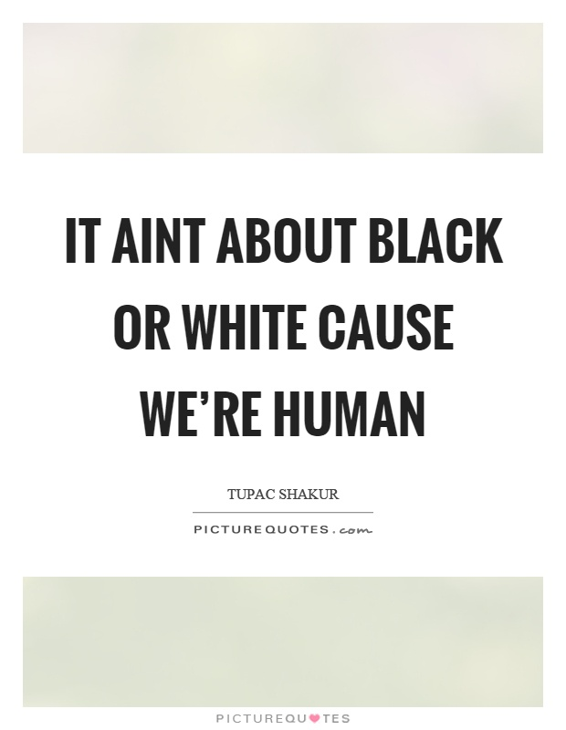 It aint about black or white cause we're human Picture Quote #1
