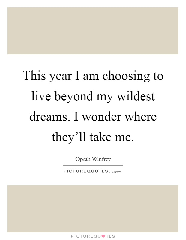 This year I am choosing to live beyond my wildest dreams. I wonder where they'll take me Picture Quote #1