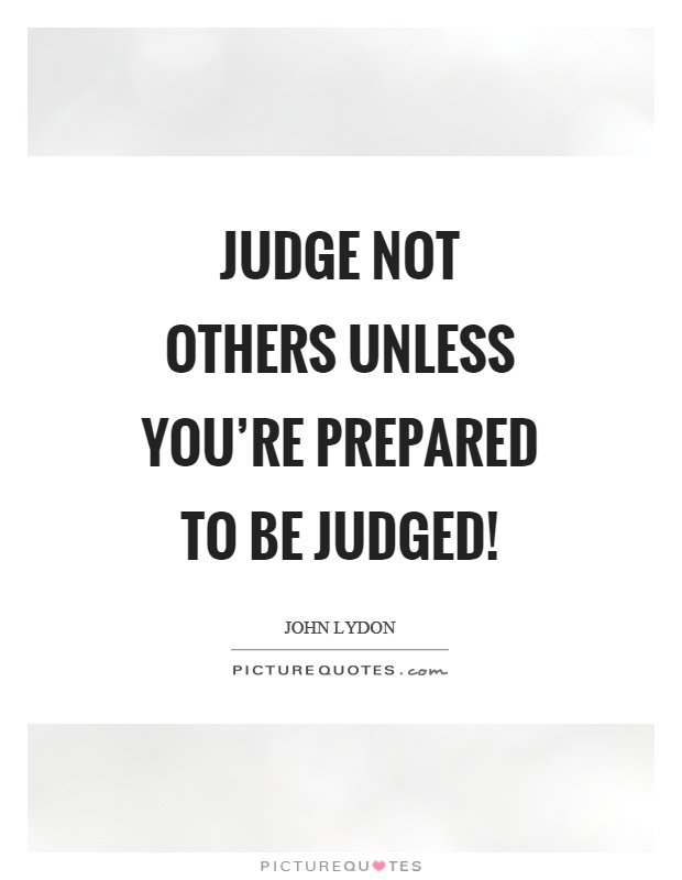 Judge not others unless you're prepared to be judged! Picture Quote #1