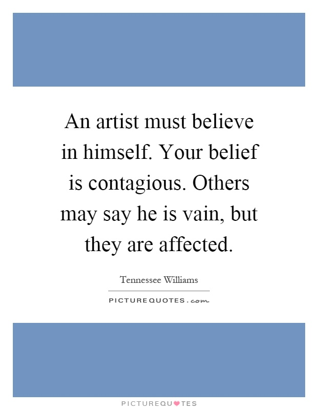 An artist must believe in himself. Your belief is contagious. Others may say he is vain, but they are affected Picture Quote #1
