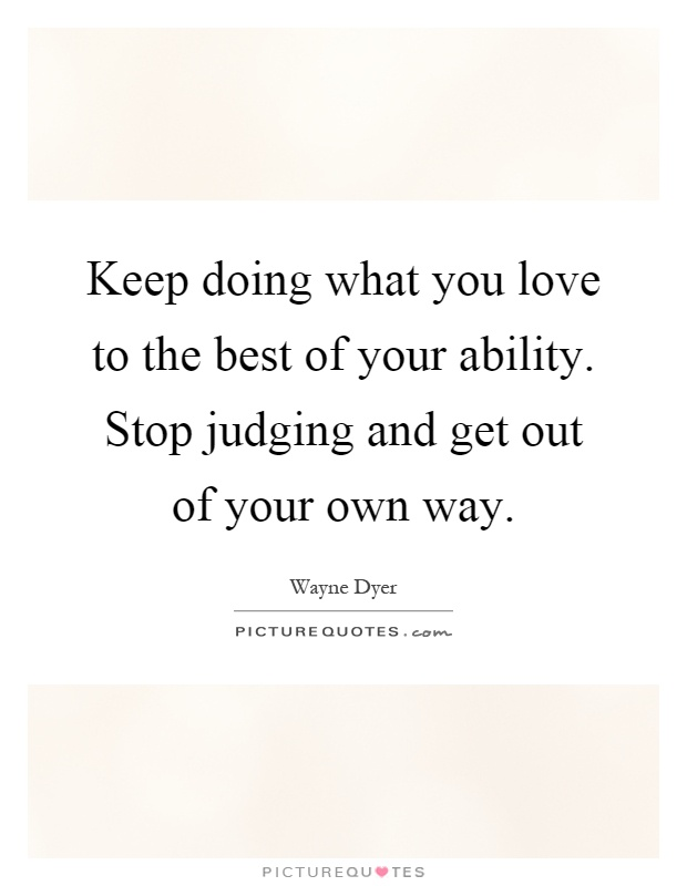 Keep doing what you love to the best of your ability. Stop judging and get out of your own way Picture Quote #1