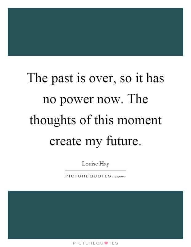 The past is over, so it has no power now. The thoughts of this moment create my future Picture Quote #1