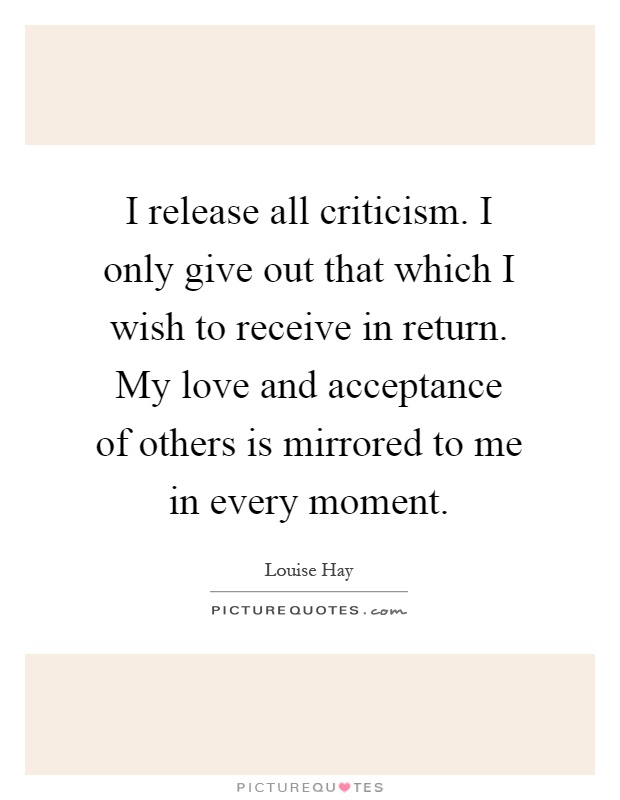 I release all criticism. I only give out that which I wish to receive in return. My love and acceptance of others is mirrored to me in every moment Picture Quote #1