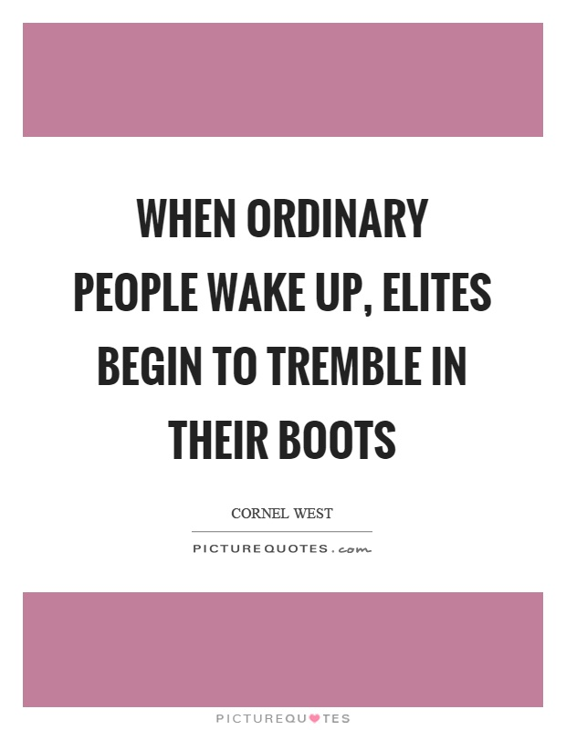 When ordinary people wake up, elites begin to tremble in their boots Picture Quote #1