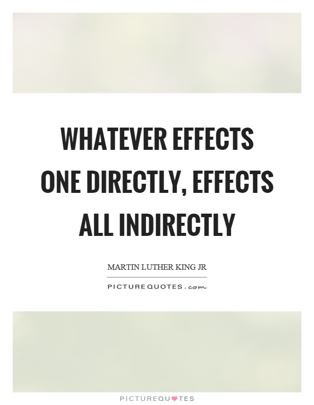 Whatever effects one directly, effects all indirectly Picture Quote #1