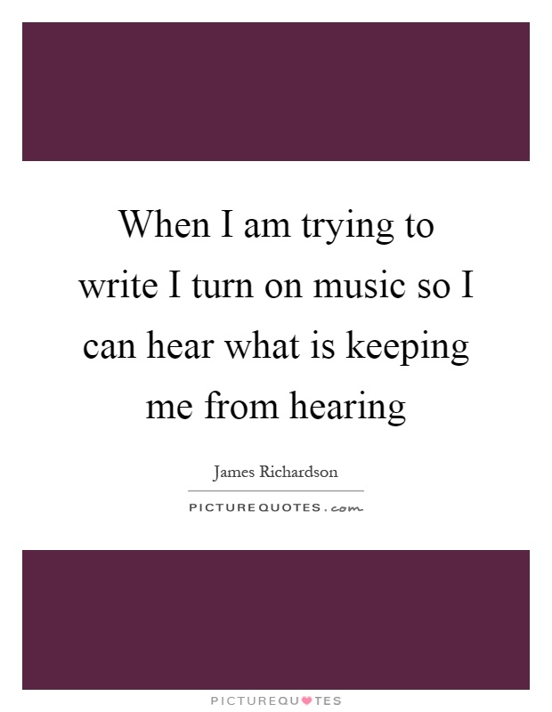 When I am trying to write I turn on music so I can hear what is keeping me from hearing Picture Quote #1