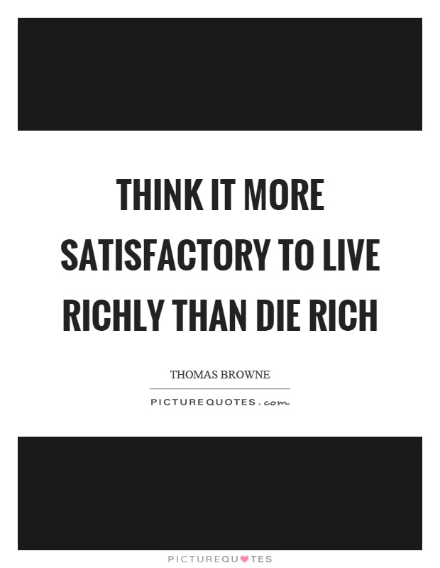 Think it more satisfactory to live richly than die rich Picture Quote #1
