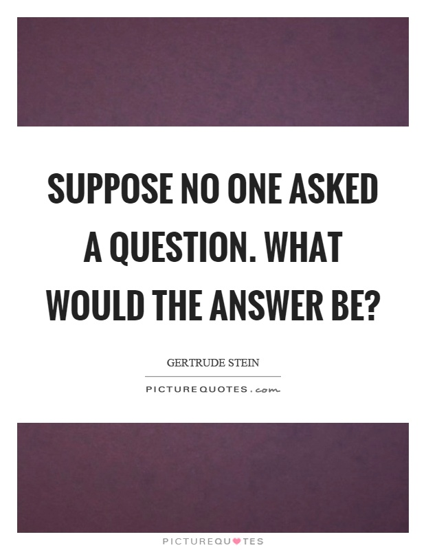 Suppose no one asked a question. What would the answer be? Picture Quote #1