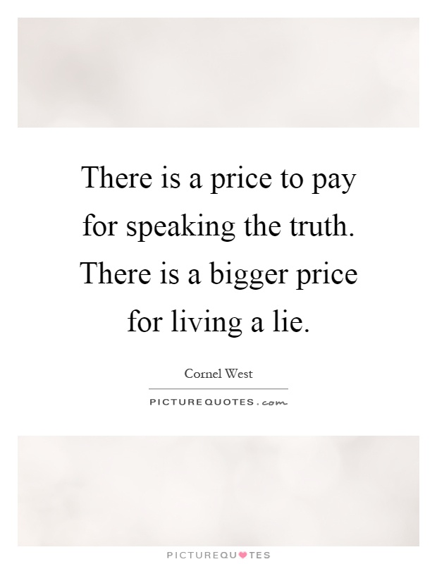 There is a price to pay for speaking the truth. There is a ...