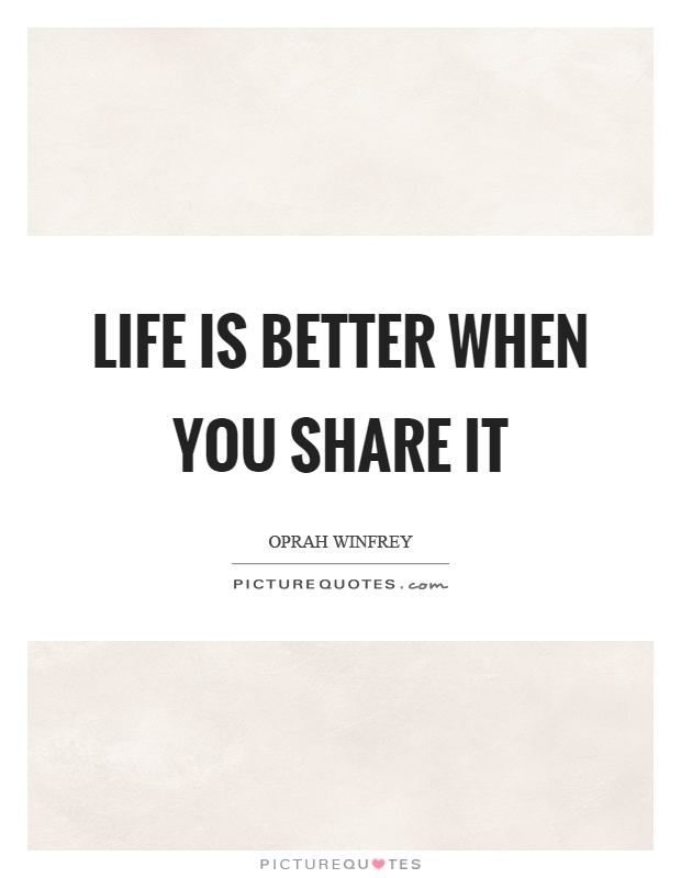 Life is better when you share it Picture Quote #1