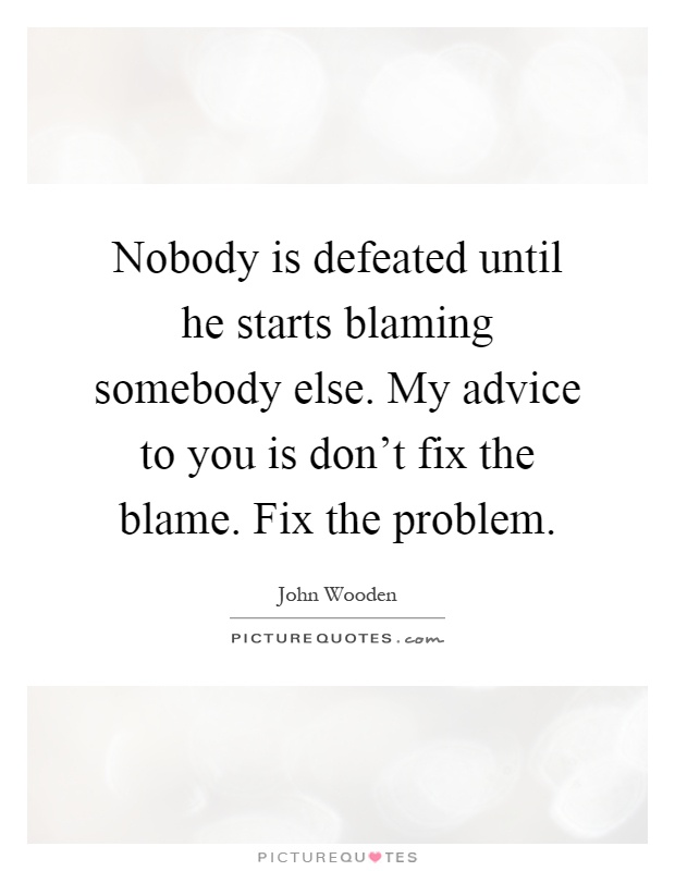 Nobody is defeated until he starts blaming somebody else. My advice to you is don't fix the blame. Fix the problem Picture Quote #1