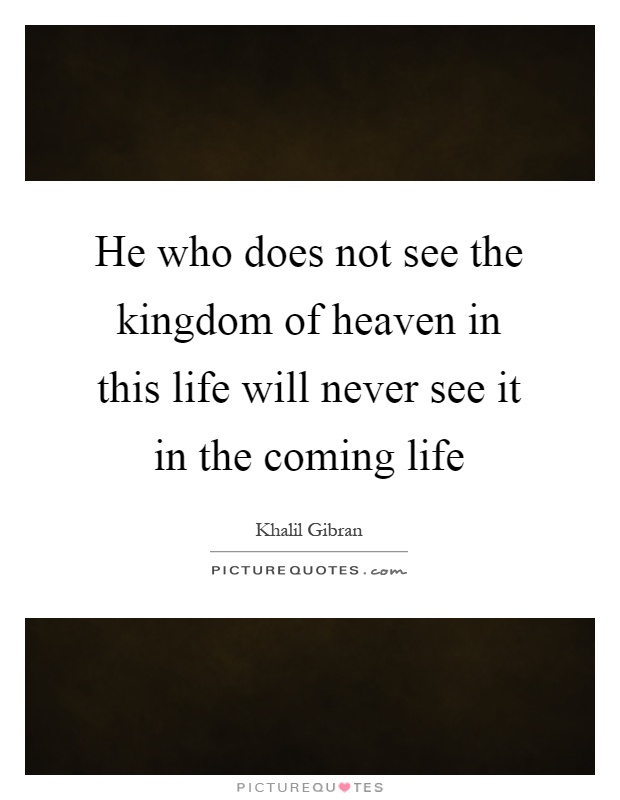 He who does not see the kingdom of heaven in this life will never see it in the coming life Picture Quote #1