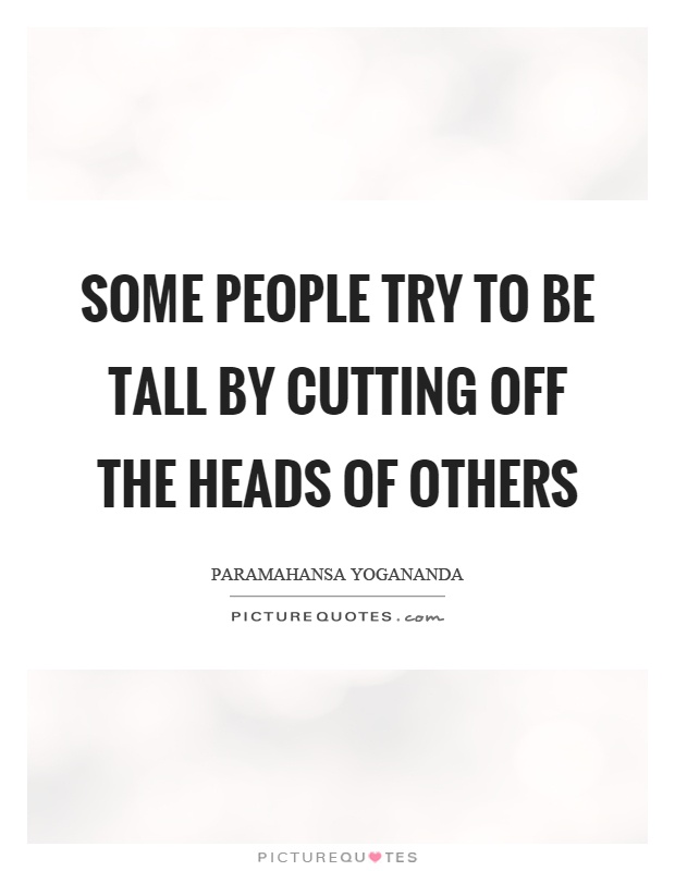 Some people try to be tall by cutting off the heads of others Picture Quote #1