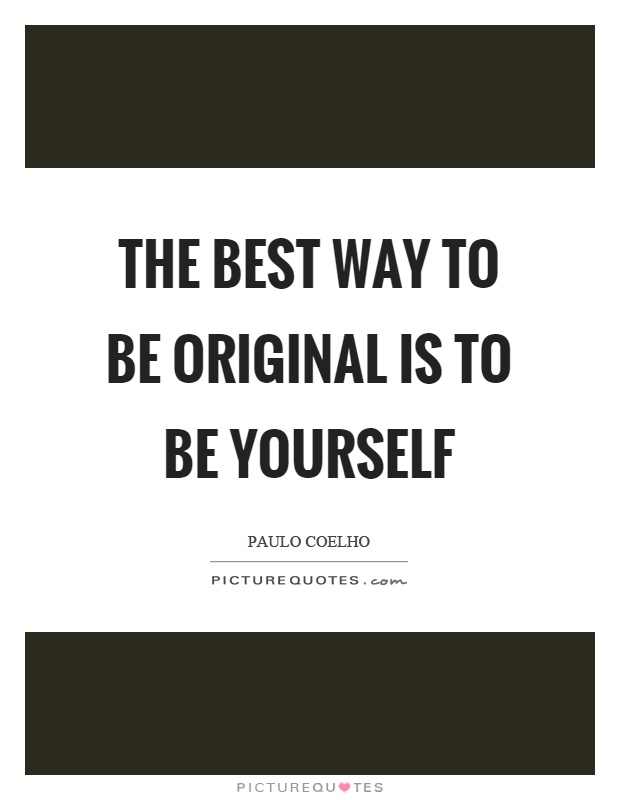 The best way to be original is to be yourself Picture Quote #1