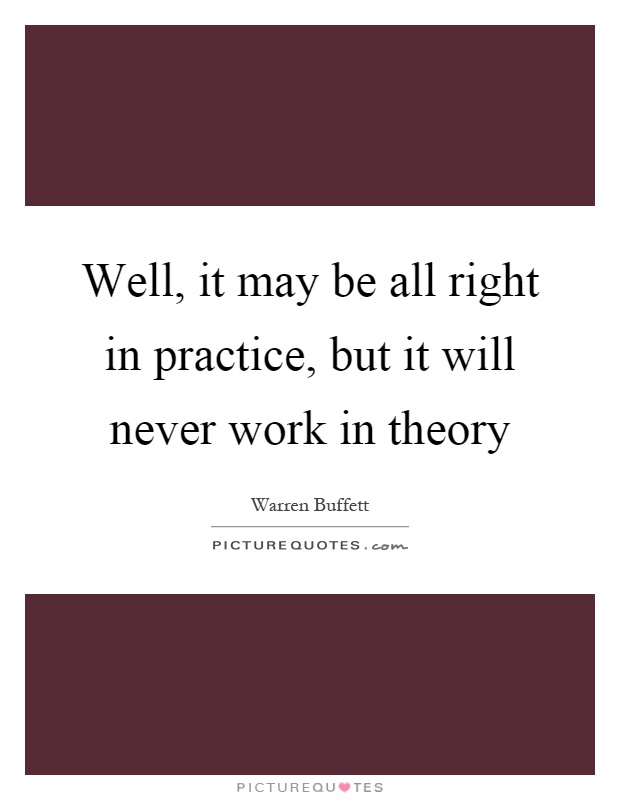 Well, it may be all right in practice, but it will never work in theory Picture Quote #1