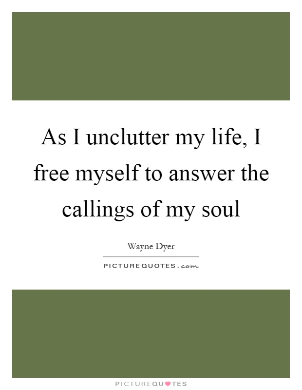 As I unclutter my life, I free myself to answer the callings of my soul Picture Quote #1