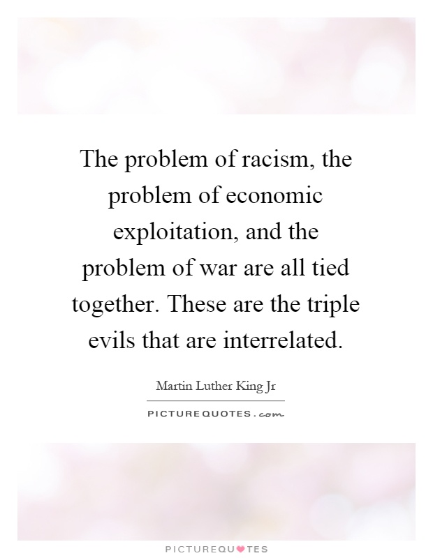The problem of racism, the problem of economic exploitation, and the problem of war are all tied together. These are the triple evils that are interrelated Picture Quote #1