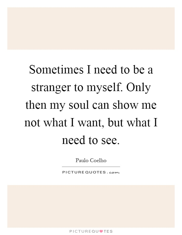 Sometimes I need to be a stranger to myself. Only then my soul can show me not what I want, but what I need to see Picture Quote #1