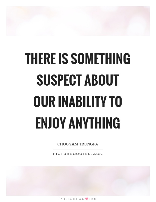 There is something suspect about our inability to enjoy anything Picture Quote #1