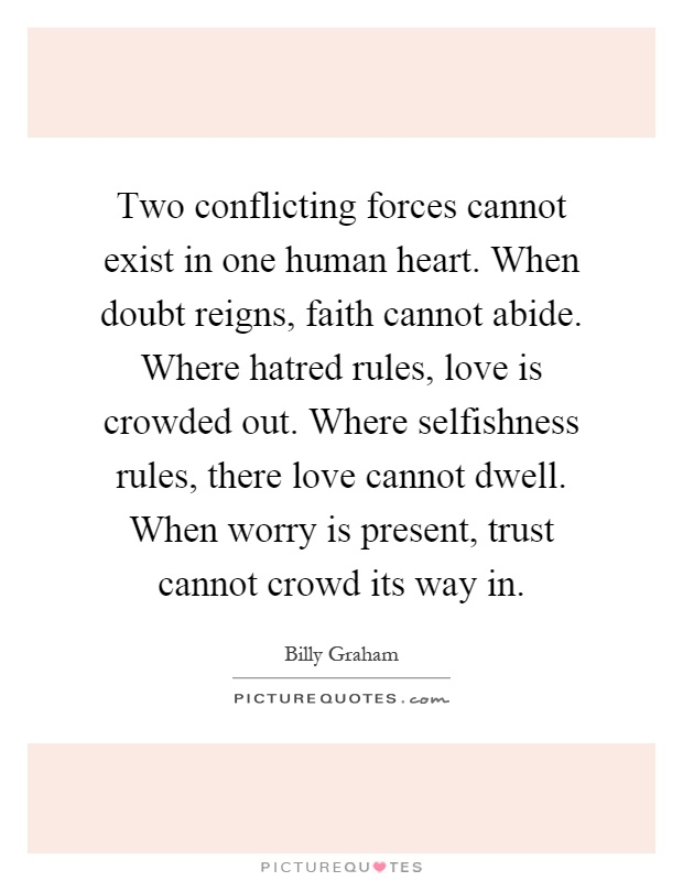 Two conflicting forces cannot exist in one human heart. When doubt reigns, faith cannot abide. Where hatred rules, love is crowded out. Where selfishness rules, there love cannot dwell. When worry is present, trust cannot crowd its way in Picture Quote #1