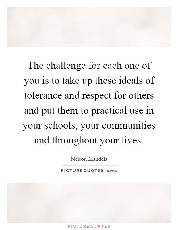 The challenge for each one of you is to take up these ideals of tolerance and respect for others and put them to practical use in your schools, your communities and throughout your lives Picture Quote #1