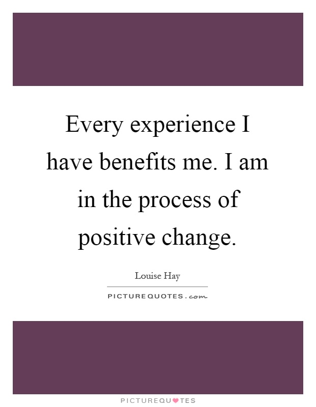 Every experience I have benefits me. I am in the process of positive change Picture Quote #1