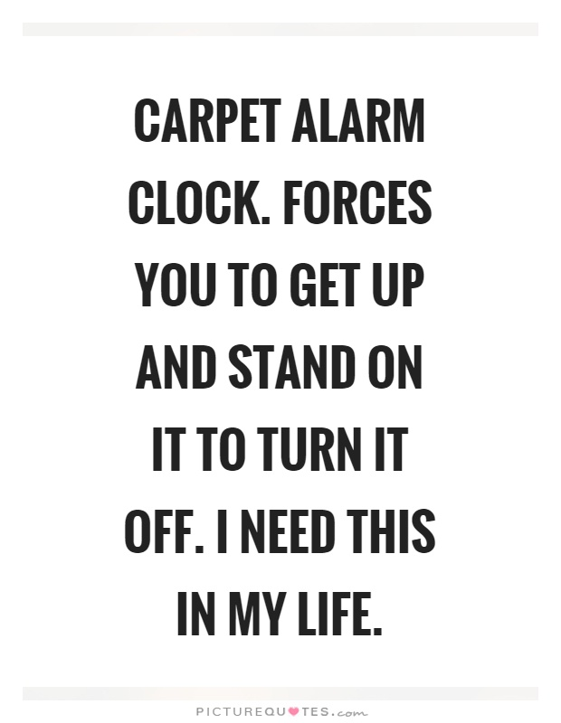 Carpet alarm clock. Forces you to get up and stand on it to turn it off. I need this in my life Picture Quote #1