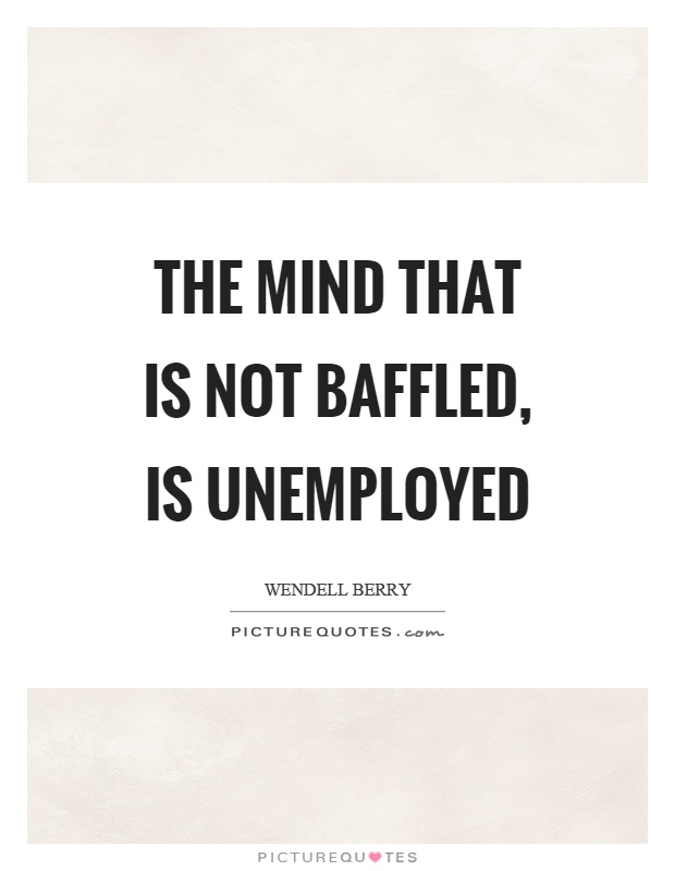The mind that is not baffled, is unemployed Picture Quote #1