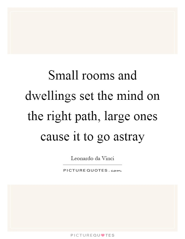 Small rooms and dwellings set the mind on the right path, large ones cause it to go astray Picture Quote #1