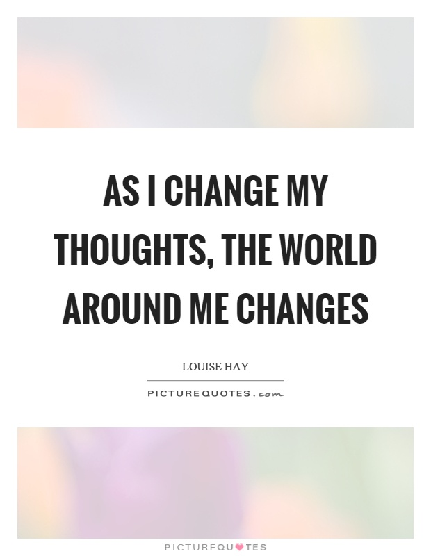As I change my thoughts, the world around me changes Picture Quote #1