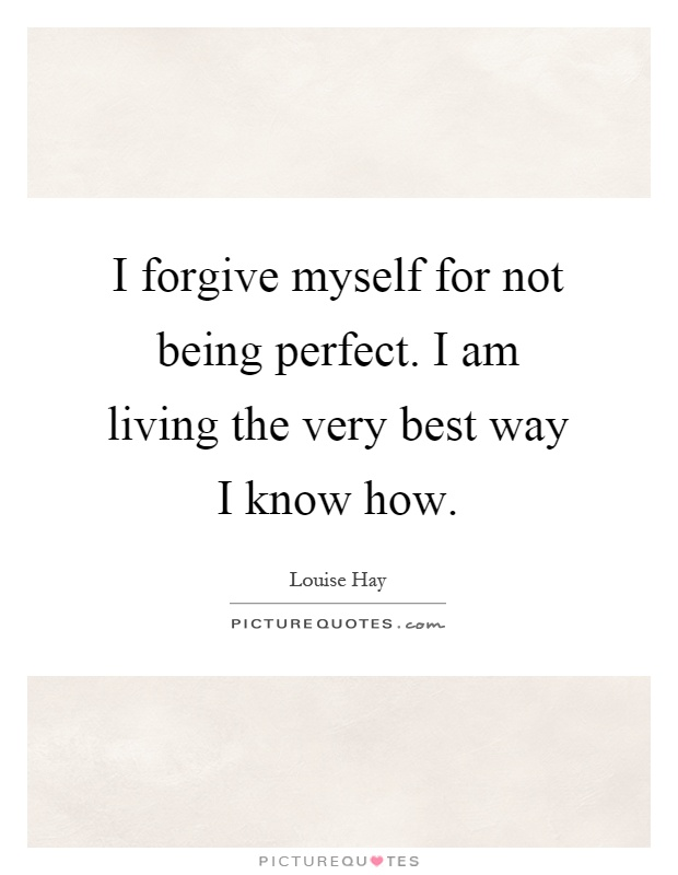 I forgive myself for not being perfect. I am living the very best way I know how Picture Quote #1