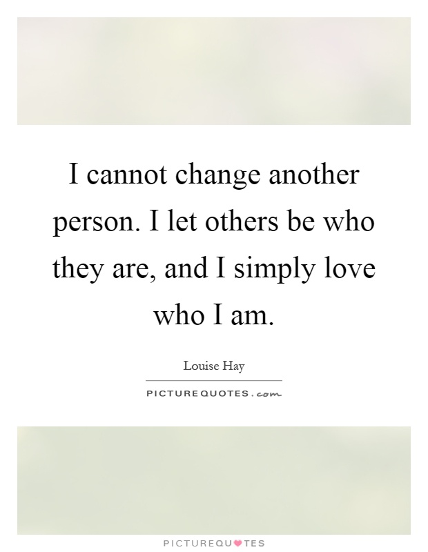 I cannot change another person. I let others be who they are, and I simply love who I am Picture Quote #1