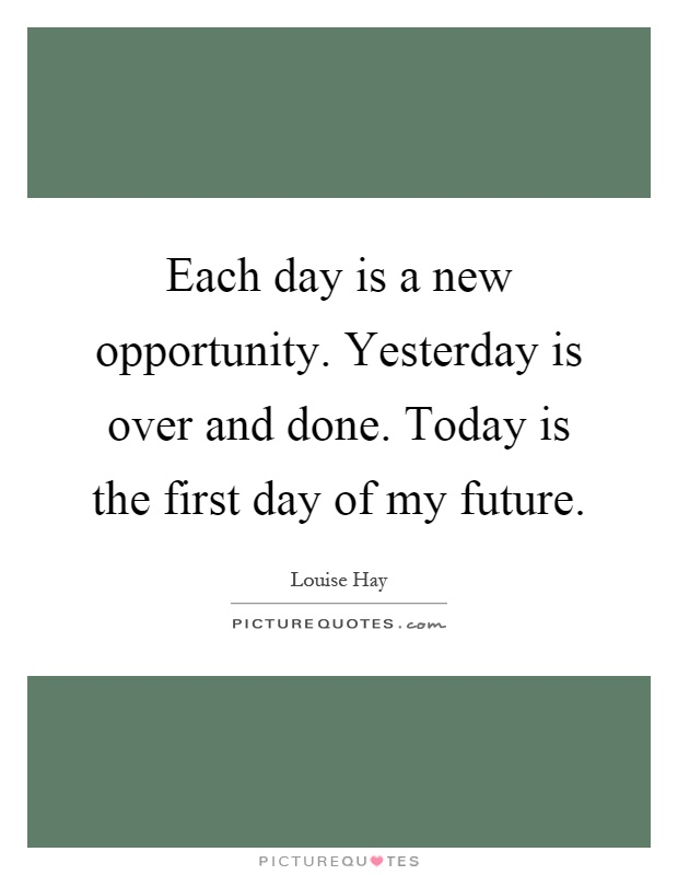 Each day is a new opportunity. Yesterday is over and done. Today is the first day of my future Picture Quote #1