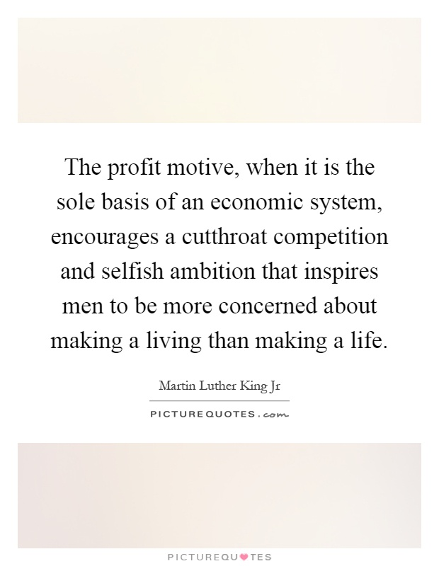 The profit motive, when it is the sole basis of an economic system, encourages a cutthroat competition and selfish ambition that inspires men to be more concerned about making a living than making a life Picture Quote #1