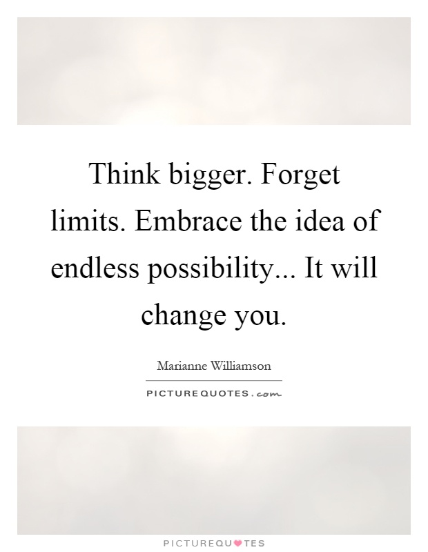 Think bigger. Forget limits. Embrace the idea of endless possibility... It will change you Picture Quote #1