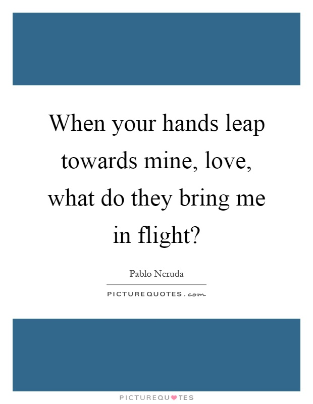 When your hands leap towards mine, love, what do they bring me in flight? Picture Quote #1