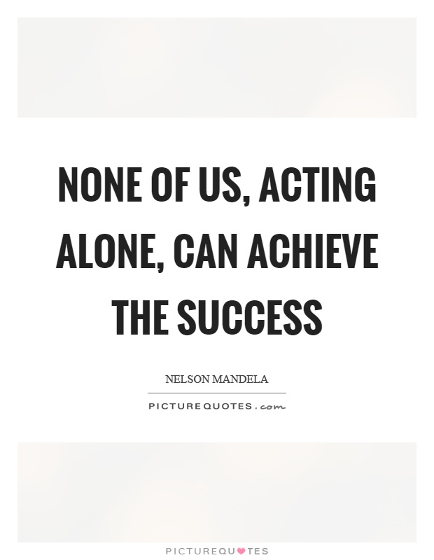 None of us, acting alone, can achieve the success Picture Quote #1