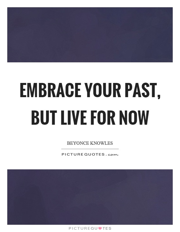 Embrace your past, but live for now Picture Quote #1