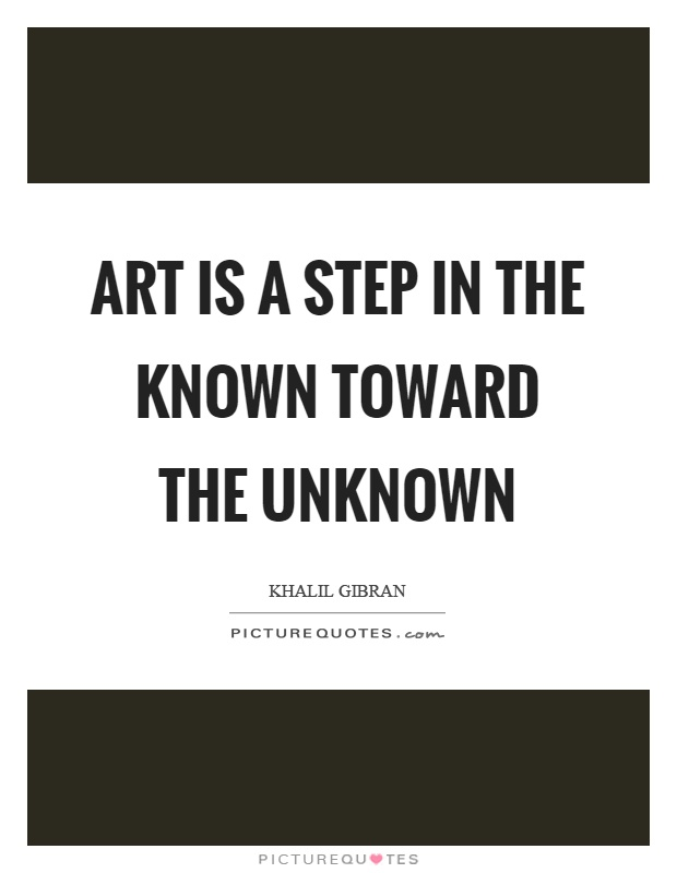 Art is a step in the known toward the unknown Picture Quote #1