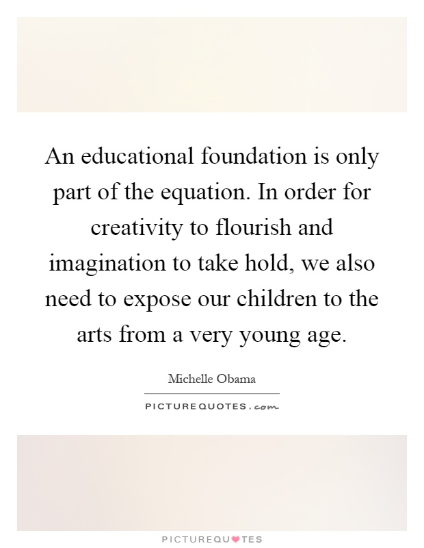 An educational foundation is only part of the equation. In order for creativity to flourish and imagination to take hold, we also need to expose our children to the arts from a very young age Picture Quote #1