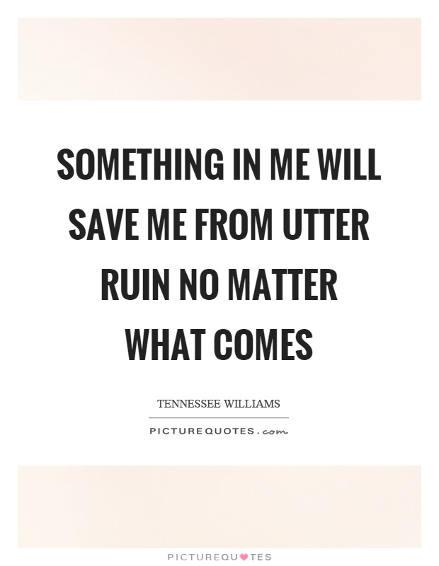 Something in me will save me from utter ruin no matter what comes Picture Quote #1