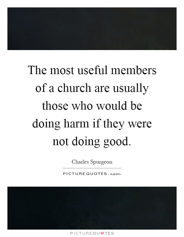 The most useful members of a church are usually those who would be doing harm if they were not doing good Picture Quote #1