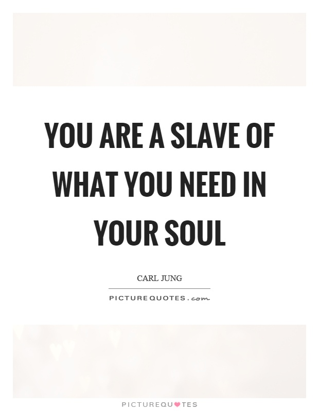 You are a slave of what you need in your soul Picture Quote #1