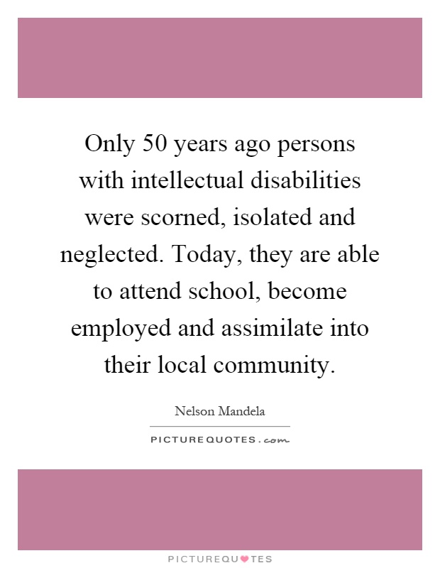Only 50 years ago persons with intellectual disabilities were scorned, isolated and neglected. Today, they are able to attend school, become employed and assimilate into their local community Picture Quote #1