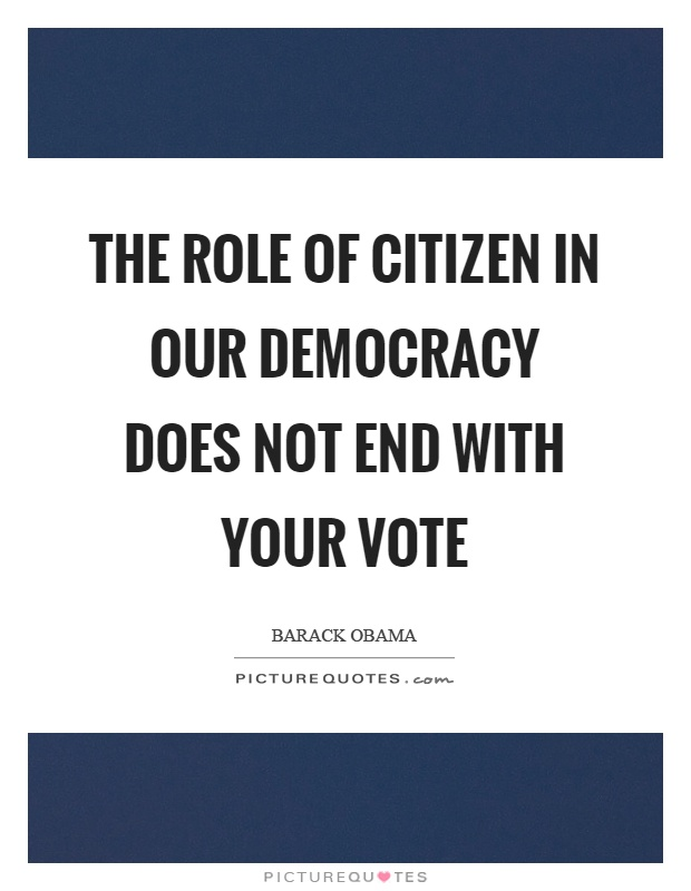 The role of citizen in our democracy does not end with your vote Picture Quote #1