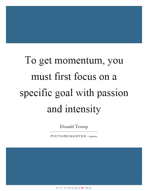 To get momentum, you must first focus on a specific goal with passion and intensity Picture Quote #1