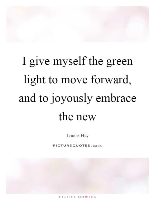 I give myself the green light to move forward, and to joyously embrace the new Picture Quote #1