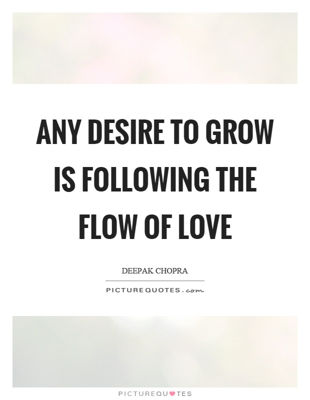 Any desire to grow is following the flow of love Picture Quote #1