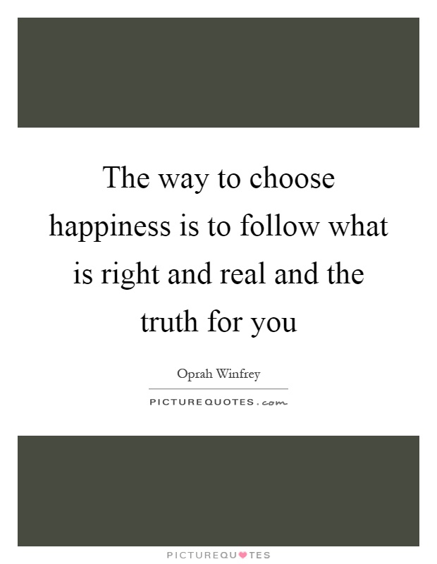 The way to choose happiness is to follow what is right and real and the truth for you Picture Quote #1