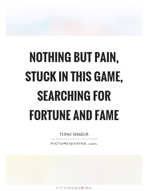 Nothing but pain, stuck in this game, searching for fortune and fame Picture Quote #1